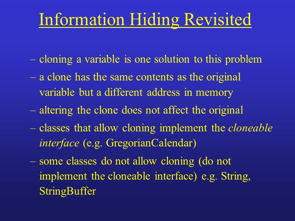 Information Hiding Revisited –cloning a variable is one solution to this problem –a clone has the same contents as the original variable but a differe