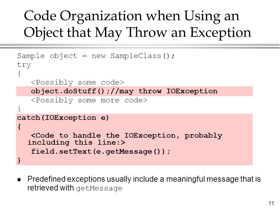 11 Code Organization when Using an Object that May Throw an Exception Sample object = new SampleClass(); try { object.doStuff();//may throw IOExceptio