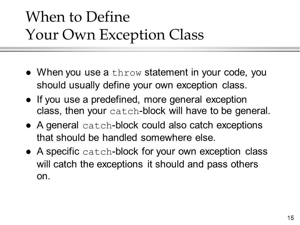 15 When to Define Your Own Exception Class When you use a throw statement in your code, you should usually define your own exception class. If you use
