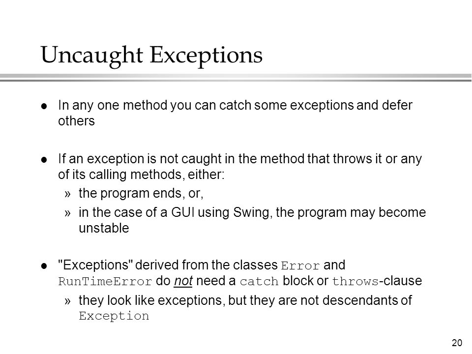 20 Uncaught Exceptions l In any one method you can catch some exceptions and defer others l If an exception is not caught in the method that throws it