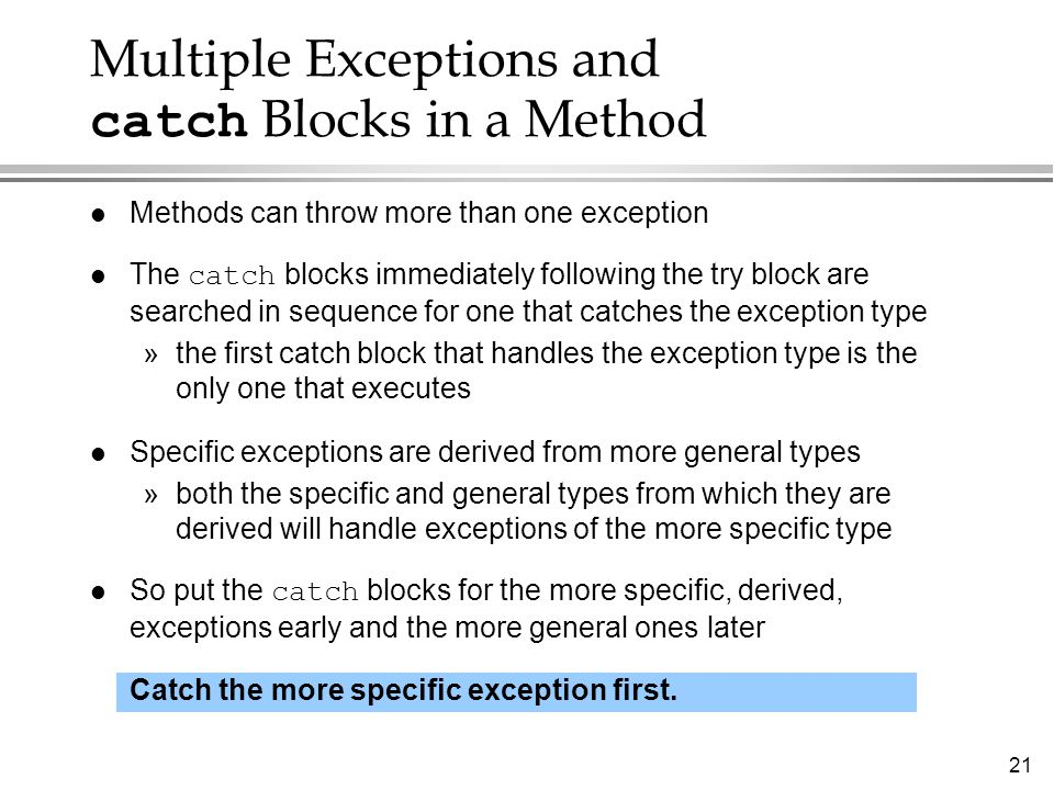 21 Multiple Exceptions and catch Blocks in a Method l Methods can throw more than one exception The catch blocks immediately following the try block a