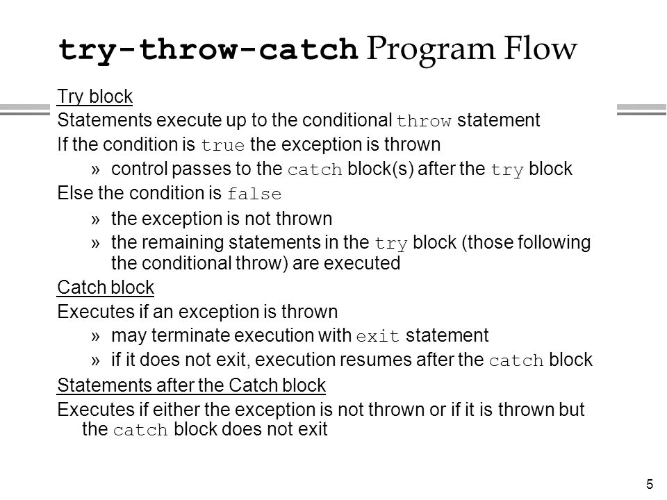 5 try-throw-catch Program Flow Try block Statements execute up to the conditional throw statement If the condition is true the exception is thrown »co