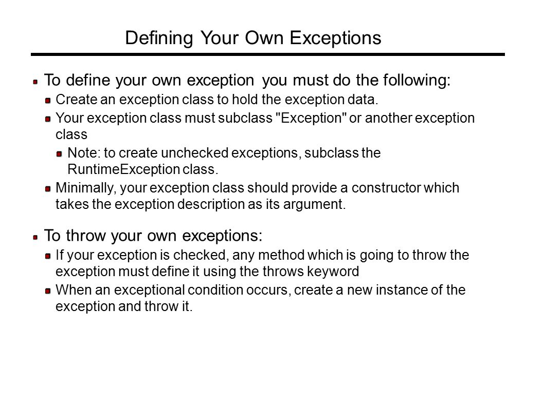 Defining Your Own Exceptions To define your own exception you must do the following: Create an exception class to hold the exception data.
