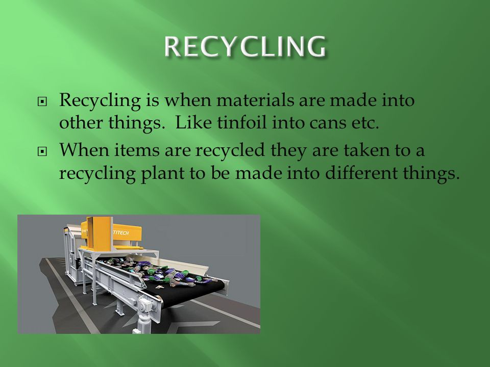  Recycling is when materials are made into other things.
