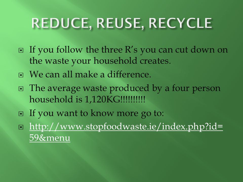  If you follow the three R's you can cut down on the waste your household creates.  We can all make a difference.  The average waste produced by a