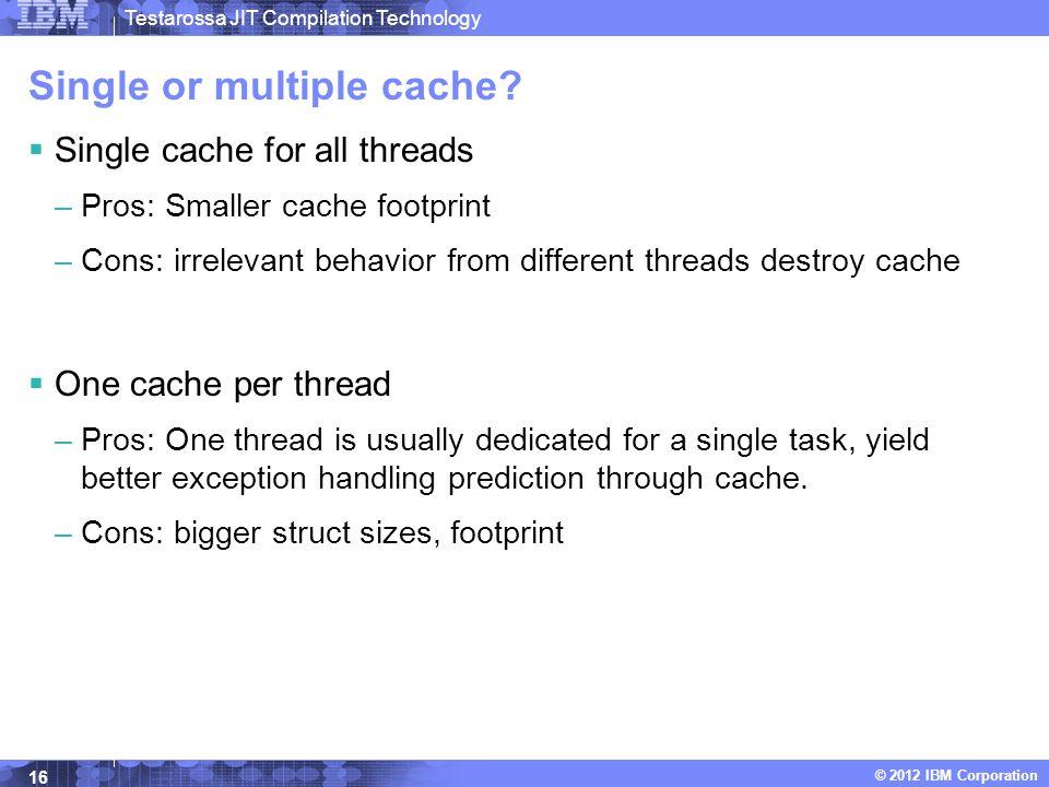 Testarossa JIT Compilation Technology © 2012 IBM Corporation Single or multiple cache.