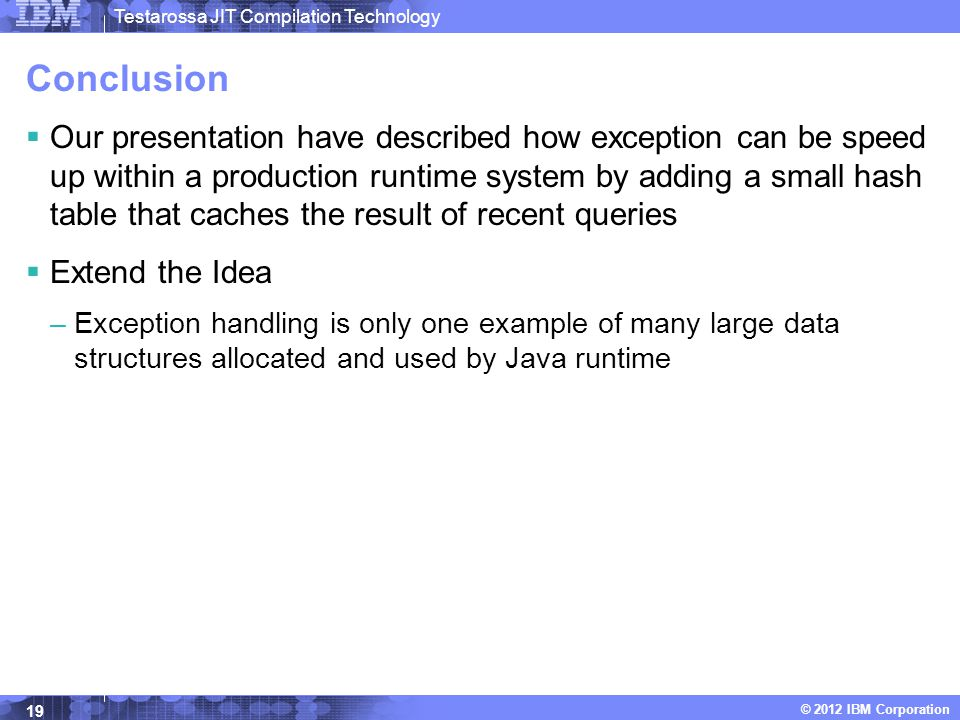 Testarossa JIT Compilation Technology © 2012 IBM Corporation Conclusion  Our presentation have described how exception can be speed up within a production runtime system by adding a small hash table that caches the result of recent queries  Extend the Idea –Exception handling is only one example of many large data structures allocated and used by Java runtime 19