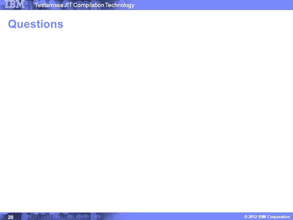 Testarossa JIT Compilation Technology © 2012 IBM Corporation Questions 20