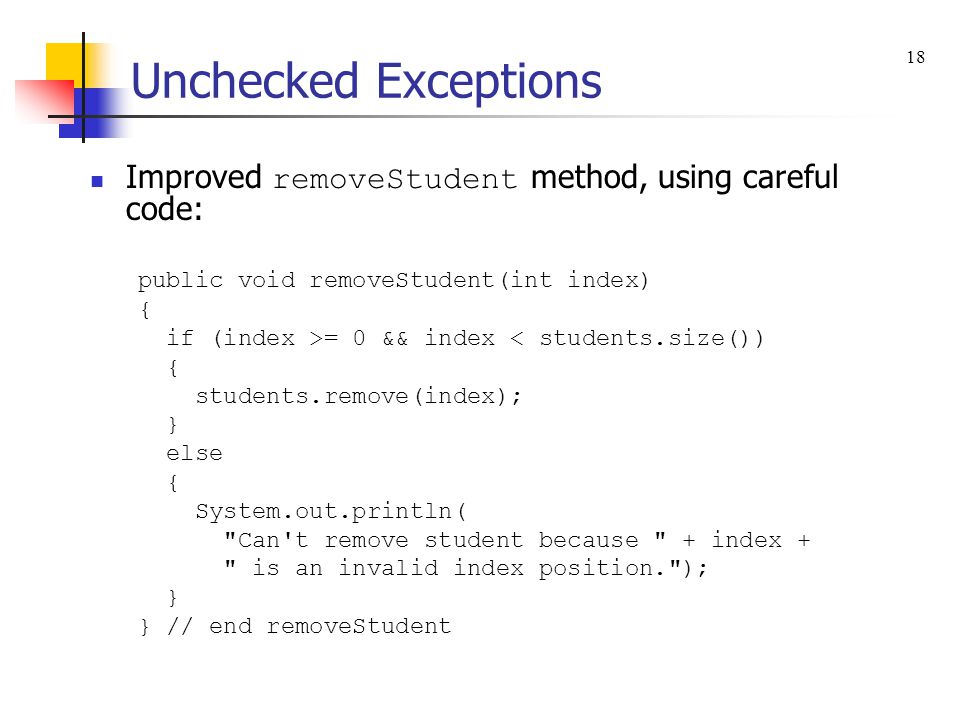 Unchecked Exceptions Improved removeStudent method, using careful code: public void removeStudent(int index) { if (index >= 0 && index < students.size()) { students.remove(index); } else { System.out.println( Can t remove student because + index + is an invalid index position. ); } } // end removeStudent 18