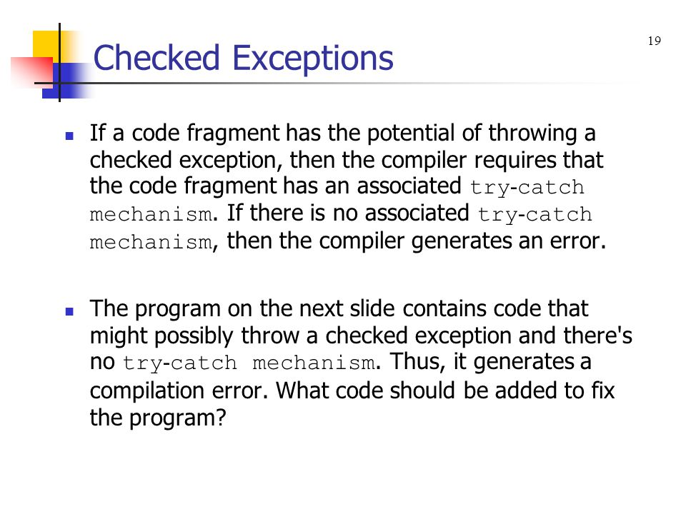 Checked Exceptions If a code fragment has the potential of throwing a checked exception, then the compiler requires that the code fragment has an associated try - catch mechanism.