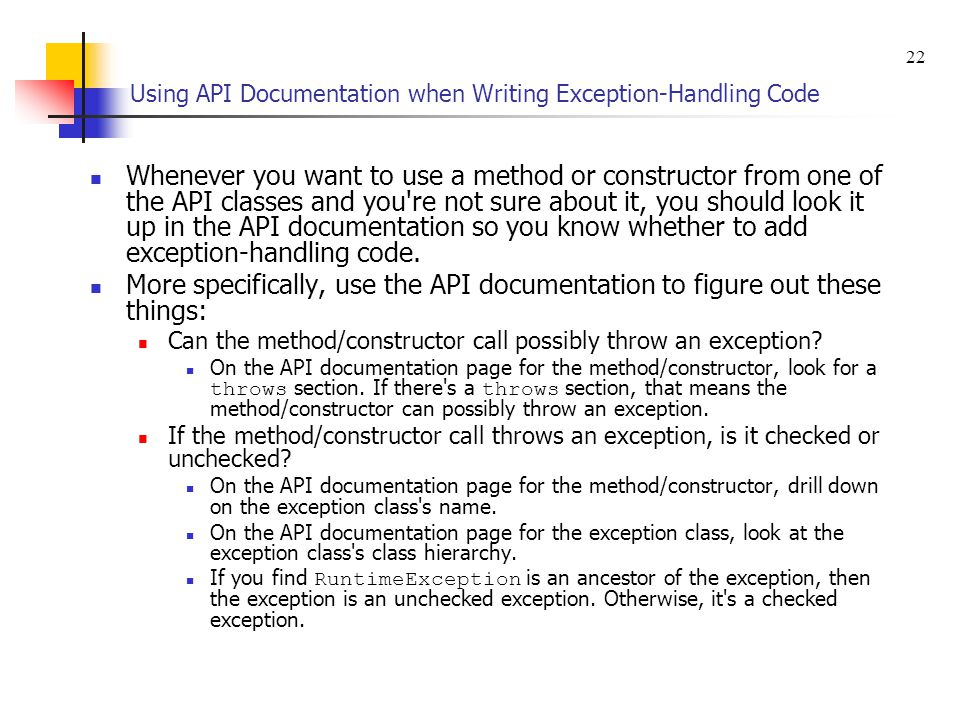 Using API Documentation when Writing Exception-Handling Code Whenever you want to use a method or constructor from one of the API classes and you re not sure about it, you should look it up in the API documentation so you know whether to add exception-handling code.