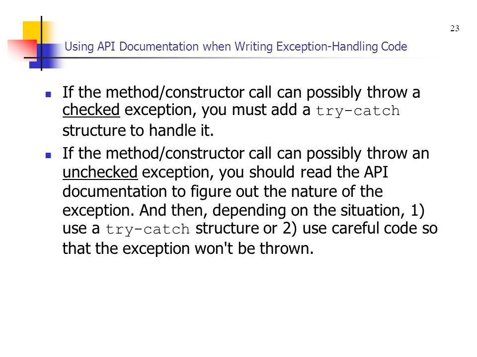 Using API Documentation when Writing Exception-Handling Code If the method/constructor call can possibly throw a checked exception, you must add a try-catch structure to handle it.