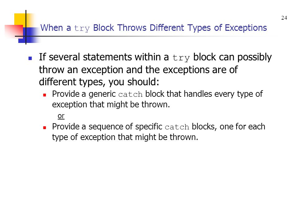 When a try Block Throws Different Types of Exceptions If several statements within a try block can possibly throw an exception and the exceptions are of different types, you should: Provide a generic catch block that handles every type of exception that might be thrown.