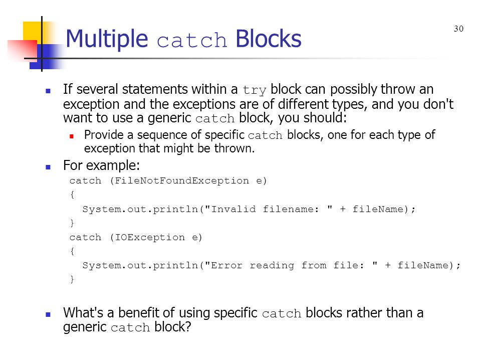 Multiple catch Blocks If several statements within a try block can possibly throw an exception and the exceptions are of different types, and you don t want to use a generic catch block, you should: Provide a sequence of specific catch blocks, one for each type of exception that might be thrown.