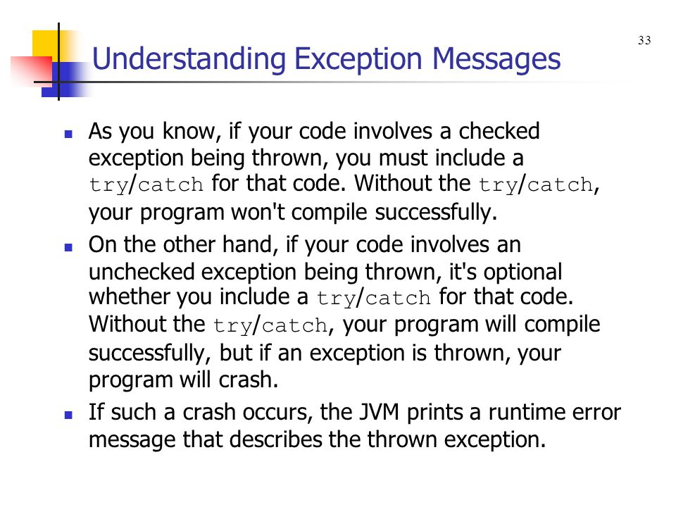Understanding Exception Messages As you know, if your code involves a checked exception being thrown, you must include a try / catch for that code.