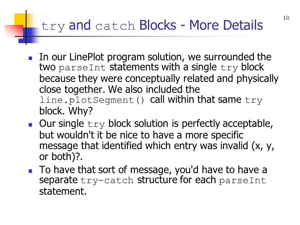 try and catch Blocks - More Details In our LinePlot program solution, we surrounded the two parseInt statements with a single try block because they were conceptually related and physically close together.