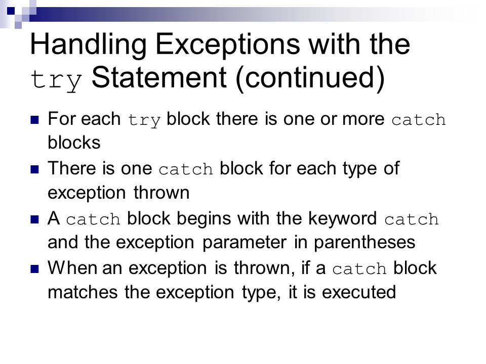 Handling Exceptions with the try Statement (continued) For each try block there is one or more catch blocks There is one catch block for each type of