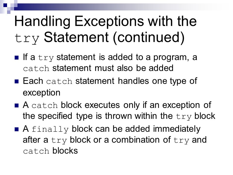 Handling Exceptions with the try Statement (continued) If a try statement is added to a program, a catch statement must also be added Each catch state