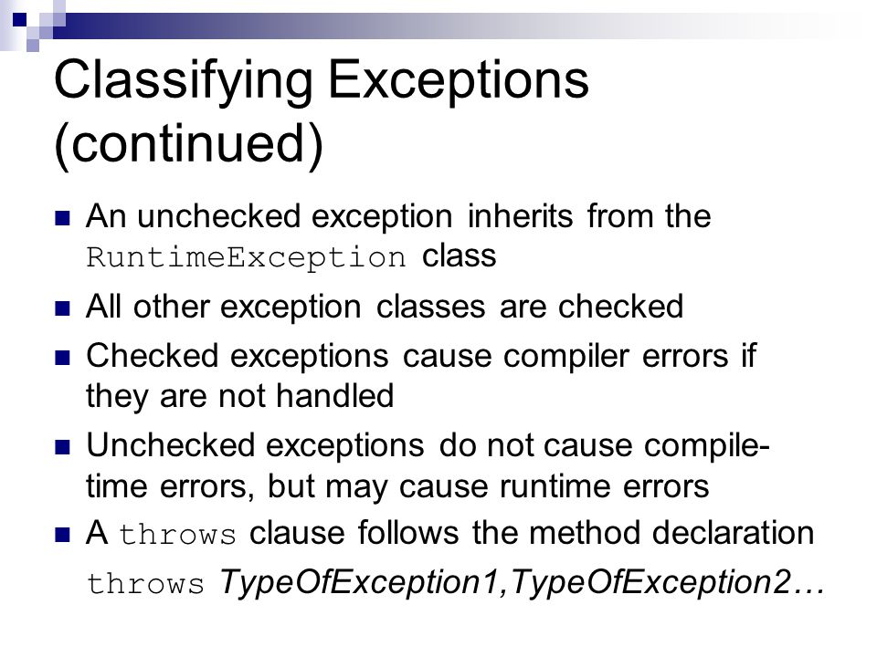 An unchecked exception inherits from the RuntimeException class All other exception classes are checked Checked exceptions cause compiler errors if th