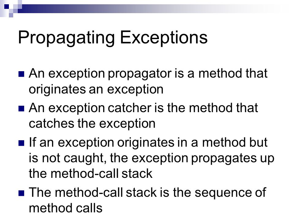 Propagating Exceptions An exception propagator is a method that originates an exception An exception catcher is the method that catches the exception