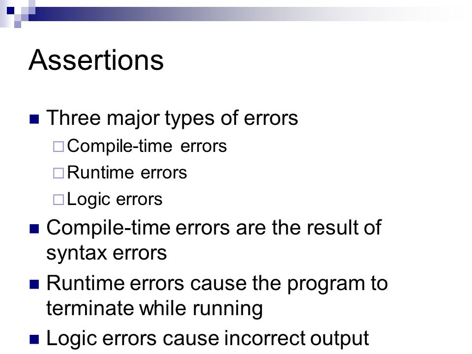 Assertions Three major types of errors  Compile-time errors  Runtime errors  Logic errors Compile-time errors are the result of syntax errors Runti