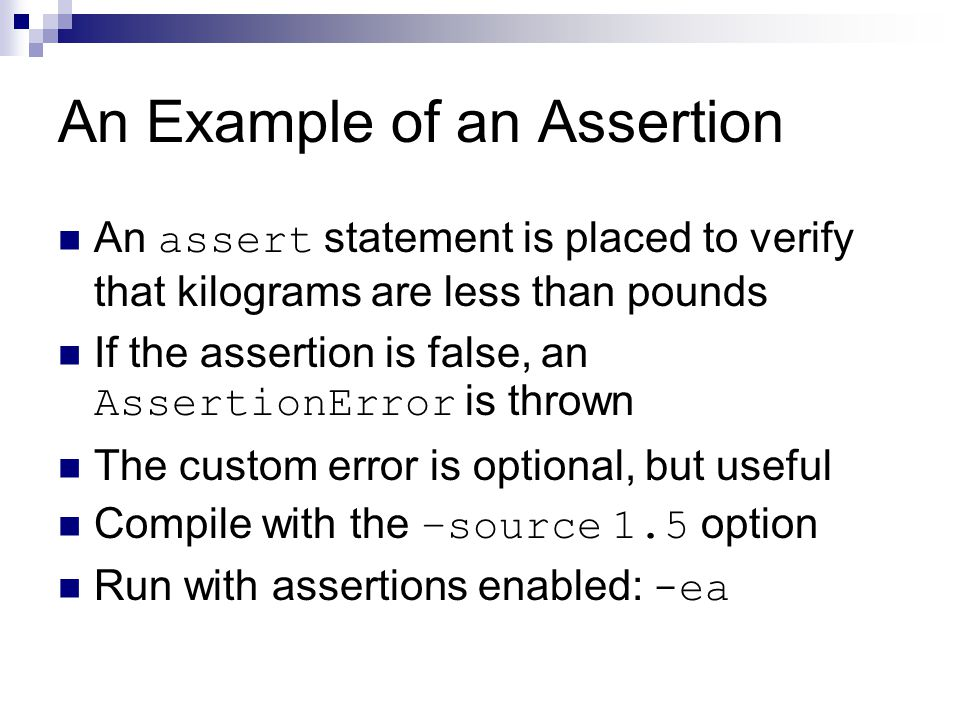 An Example of an Assertion An assert statement is placed to verify that kilograms are less than pounds If the assertion is false, an AssertionError is
