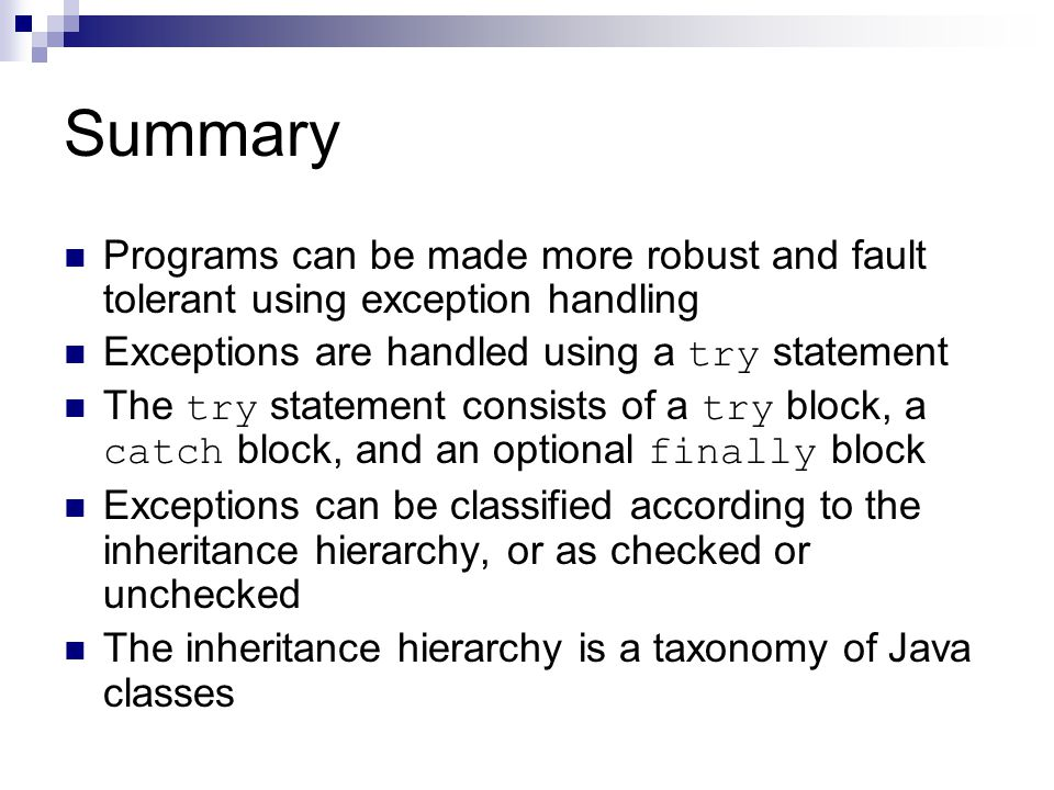Summary Programs can be made more robust and fault tolerant using exception handling Exceptions are handled using a try statement The try statement co