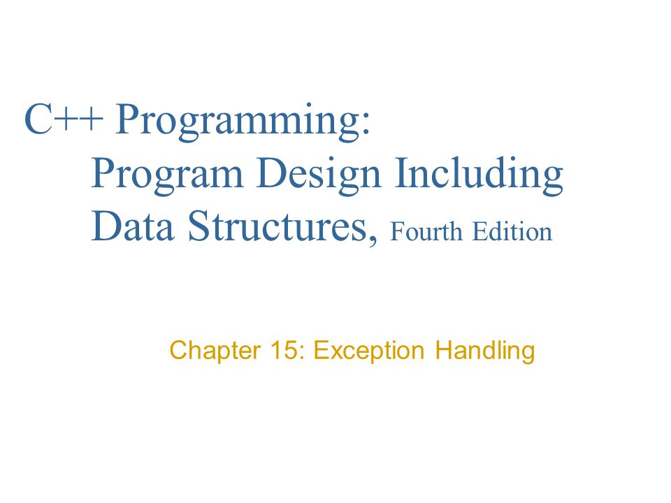 C++ Programming: Program Design Including Data Structures, Fourth Edition Chapter 15: Exception Handling