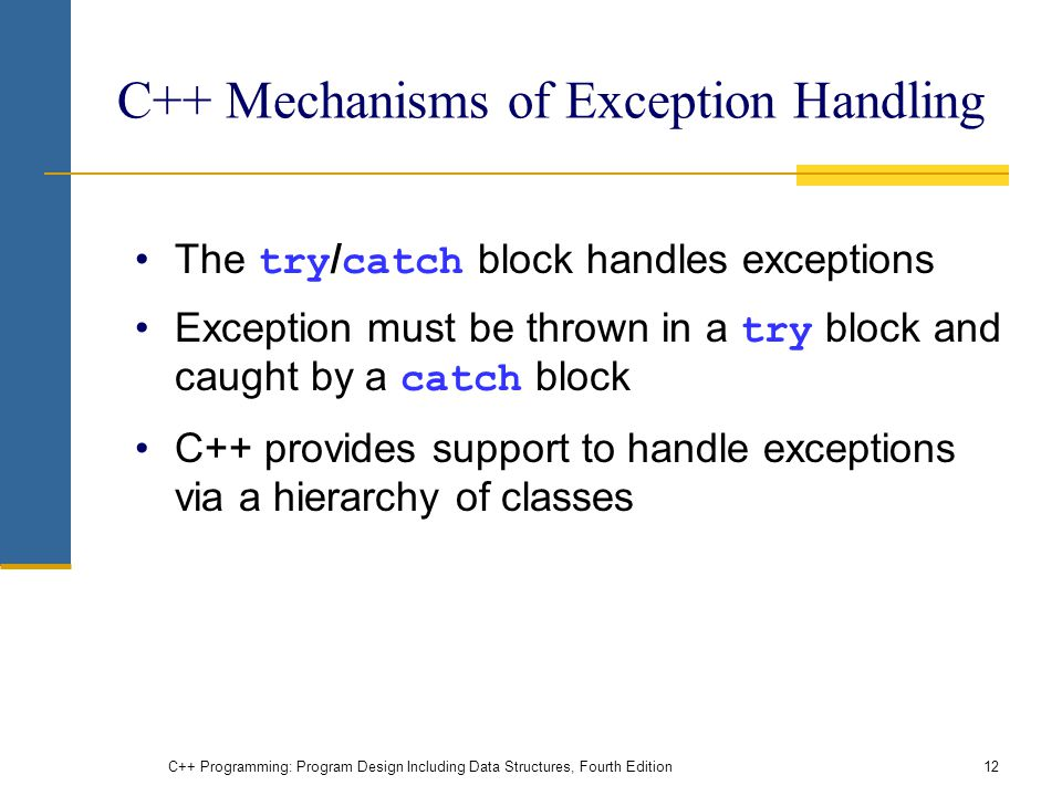 C++ Programming: Program Design Including Data Structures, Fourth Edition12 C++ Mechanisms of Exception Handling The try / catch block handles exceptions Exception must be thrown in a try block and caught by a catch block C++ provides support to handle exceptions via a hierarchy of classes