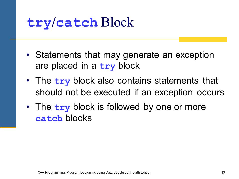 C++ Programming: Program Design Including Data Structures, Fourth Edition13 try / catch Block Statements that may generate an exception are placed in a try block The try block also contains statements that should not be executed if an exception occurs The try block is followed by one or more catch blocks