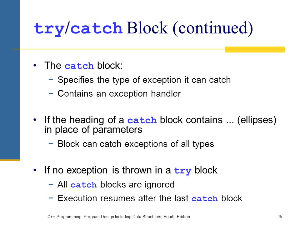 C++ Programming: Program Design Including Data Structures, Fourth Edition15 try / catch Block (continued) The catch block: −Specifies the type of exception it can catch −Contains an exception handler If the heading of a catch block contains...