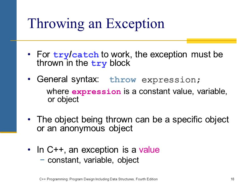 C++ Programming: Program Design Including Data Structures, Fourth Edition18 Throwing an Exception For try / catch to work, the exception must be thrown in the try block General syntax: where expression is a constant value, variable, or object The object being thrown can be a specific object or an anonymous object In C++, an exception is a value −constant, variable, object