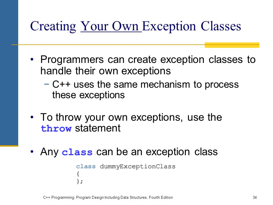 C++ Programming: Program Design Including Data Structures, Fourth Edition34 Creating Your Own Exception Classes Programmers can create exception classes to handle their own exceptions −C++ uses the same mechanism to process these exceptions To throw your own exceptions, use the throw statement Any class can be an exception class
