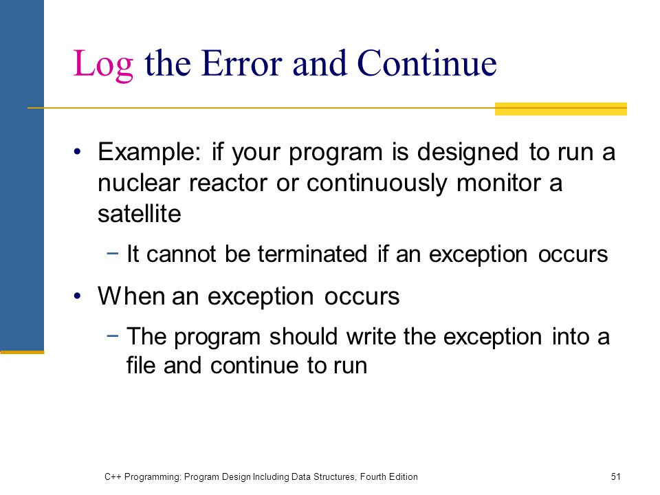 C++ Programming: Program Design Including Data Structures, Fourth Edition51 Log the Error and Continue Example: if your program is designed to run a nuclear reactor or continuously monitor a satellite −It cannot be terminated if an exception occurs When an exception occurs −The program should write the exception into a file and continue to run