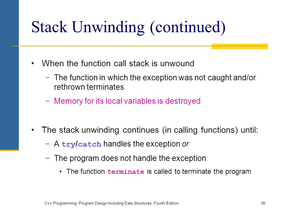 C++ Programming: Program Design Including Data Structures, Fourth Edition56 Stack Unwinding (continued) When the function call stack is unwound −The function in which the exception was not caught and/or rethrown terminates −Memory for its local variables is destroyed The stack unwinding continues (in calling functions) until: −A try / catch handles the exception or −The program does not handle the exception The function terminate is called to terminate the program