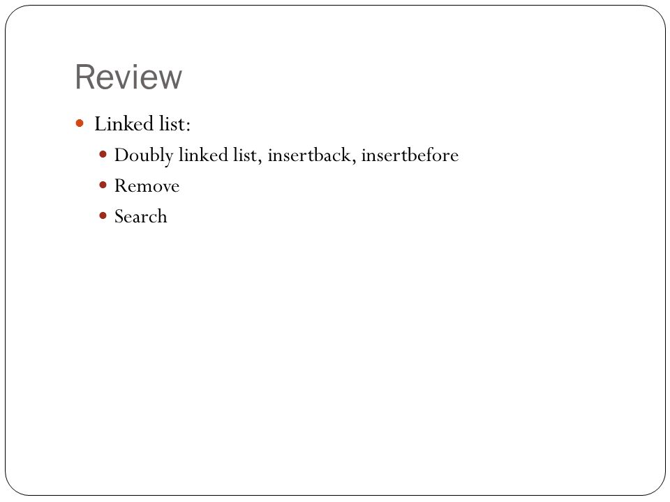 Review Linked list: Doubly linked list, insertback, insertbefore Remove Search
