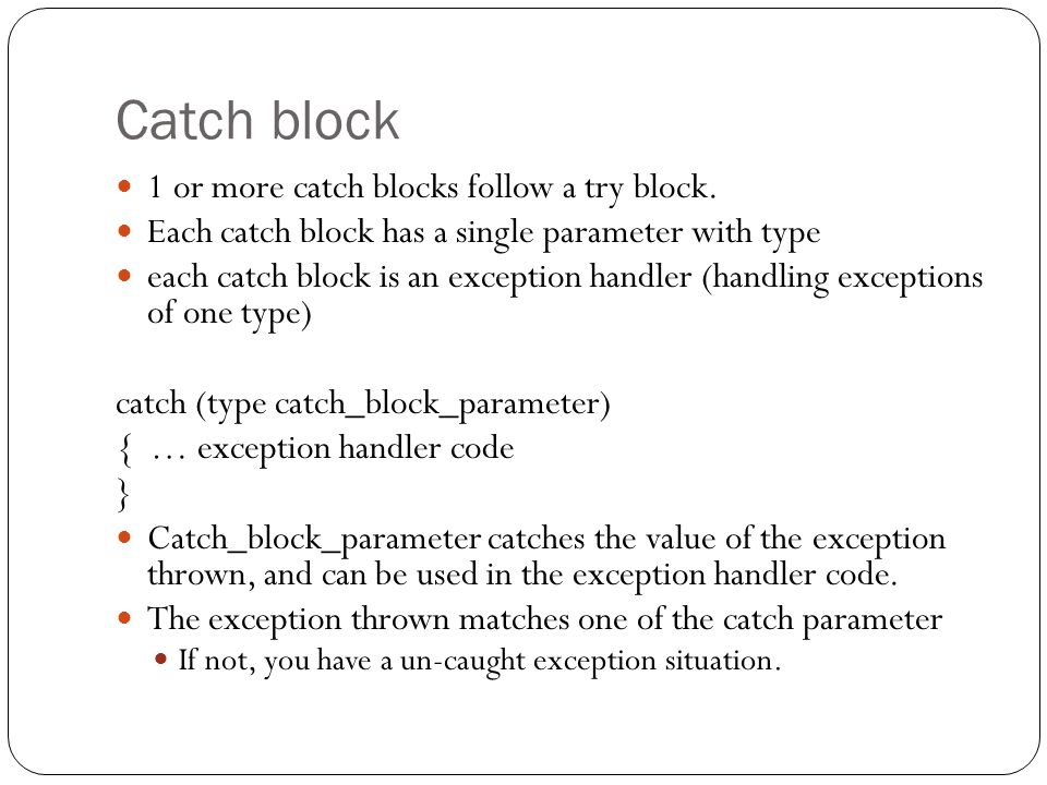 Catch block 1 or more catch blocks follow a try block.