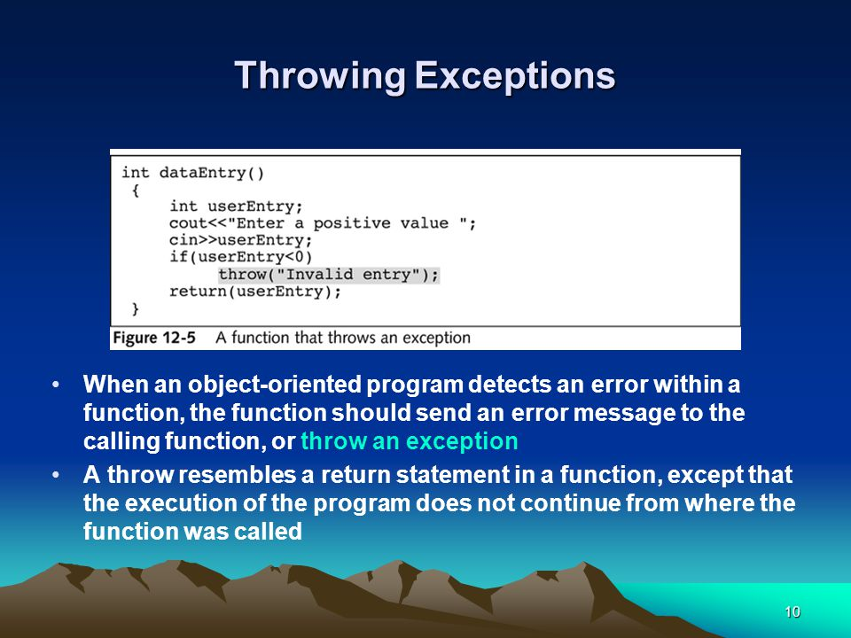 10 Throwing Exceptions When an object-oriented program detects an error within a function, the function should send an error message to the calling function, or throw an exception A throw resembles a return statement in a function, except that the execution of the program does not continue from where the function was called