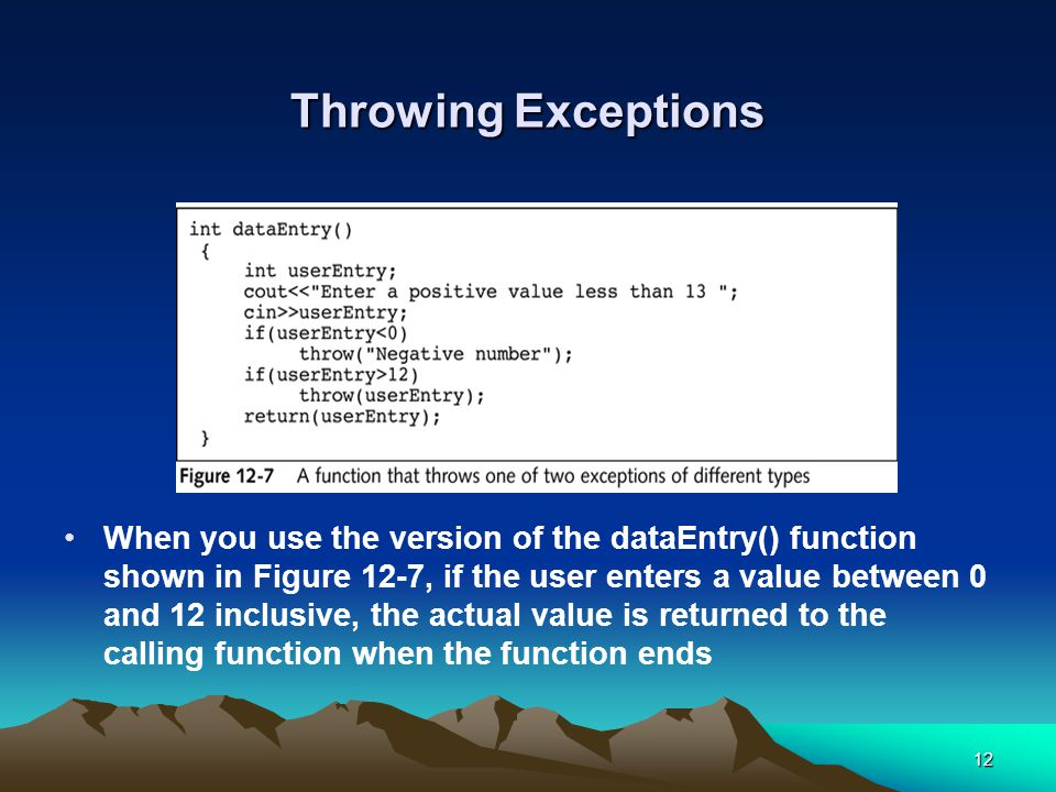 12 Throwing Exceptions When you use the version of the dataEntry() function shown in Figure 12-7, if the user enters a value between 0 and 12 inclusive, the actual value is returned to the calling function when the function ends
