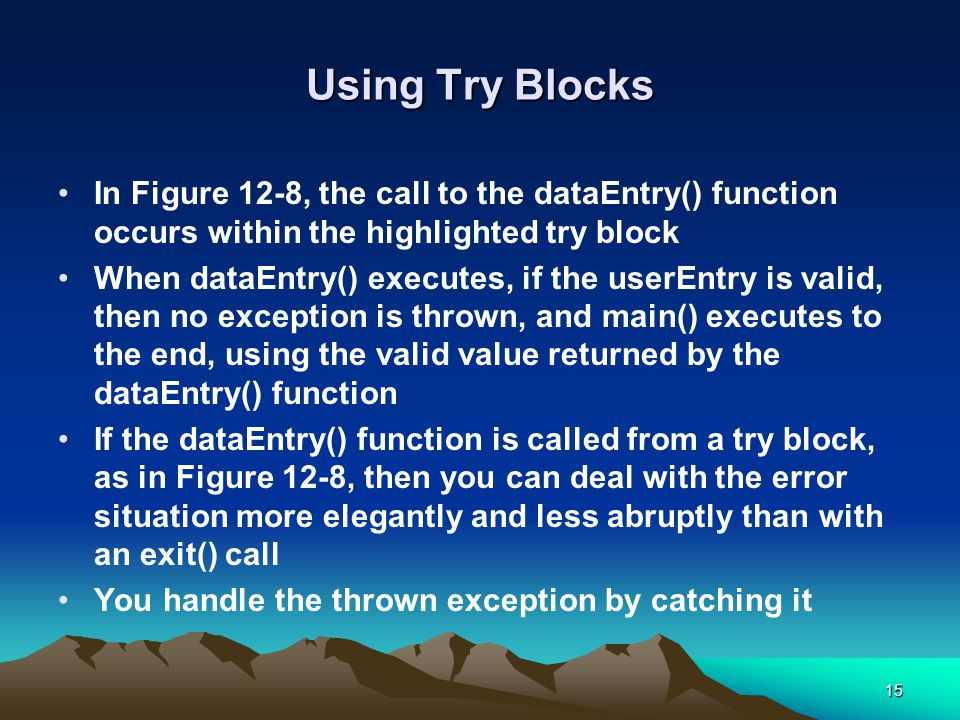 15 Using Try Blocks In Figure 12-8, the call to the dataEntry() function occurs within the highlighted try block When dataEntry() executes, if the userEntry is valid, then no exception is thrown, and main() executes to the end, using the valid value returned by the dataEntry() function If the dataEntry() function is called from a try block, as in Figure 12-8, then you can deal with the error situation more elegantly and less abruptly than with an exit() call You handle the thrown exception by catching it