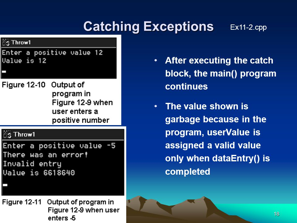 18 Catching Exceptions After executing the catch block, the main() program continues The value shown is garbage because in the program, userValue is assigned a valid value only when dataEntry() is completed Ex11-2.cpp