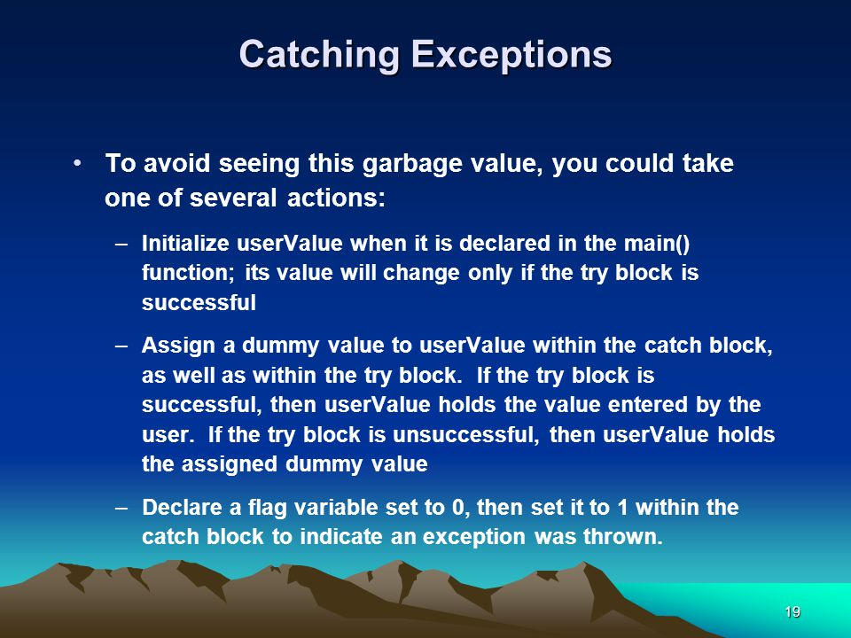 19 Catching Exceptions To avoid seeing this garbage value, you could take one of several actions: –Initialize userValue when it is declared in the main() function; its value will change only if the try block is successful –Assign a dummy value to userValue within the catch block, as well as within the try block.