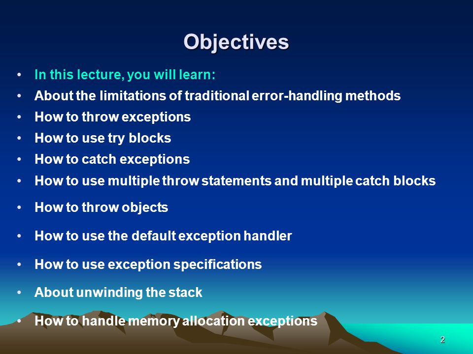 2 Objectives In this lecture, you will learn: About the limitations of traditional error-handling methods How to throw exceptions How to use try blocks How to catch exceptions How to use multiple throw statements and multiple catch blocks How to throw objects How to use the default exception handler How to use exception specifications About unwinding the stack How to handle memory allocation exceptions