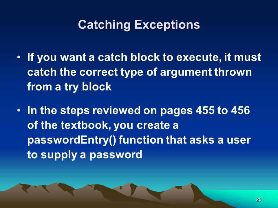 20 Catching Exceptions If you want a catch block to execute, it must catch the correct type of argument thrown from a try block In the steps reviewed on pages 455 to 456 of the textbook, you create a passwordEntry() function that asks a user to supply a password