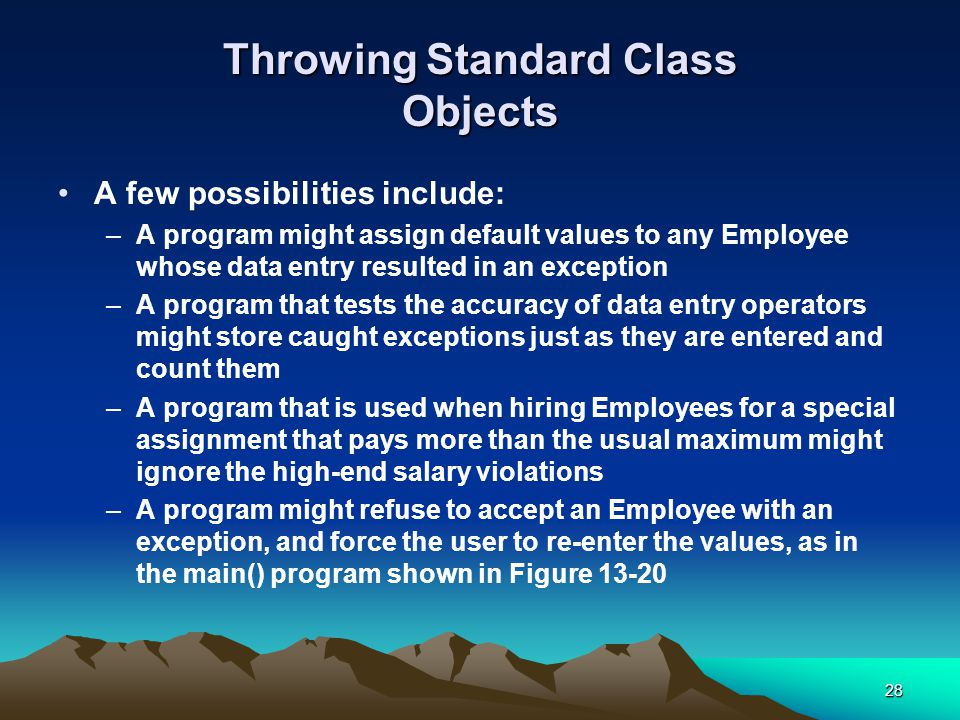 28 Throwing Standard Class Objects A few possibilities include: –A program might assign default values to any Employee whose data entry resulted in an exception –A program that tests the accuracy of data entry operators might store caught exceptions just as they are entered and count them –A program that is used when hiring Employees for a special assignment that pays more than the usual maximum might ignore the high-end salary violations –A program might refuse to accept an Employee with an exception, and force the user to re-enter the values, as in the main() program shown in Figure 13-20