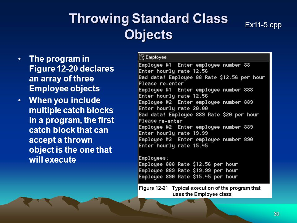 30 Throwing Standard Class Objects The program in Figure 12-20 declares an array of three Employee objects When you include multiple catch blocks in a program, the first catch block that can accept a thrown object is the one that will execute Ex11-5.cpp