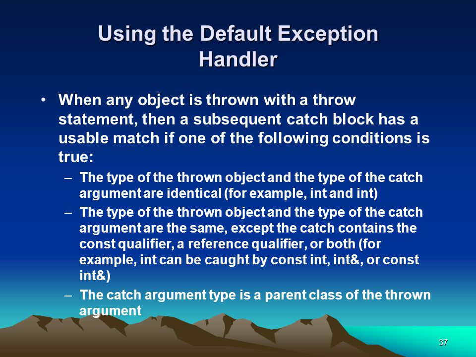 37 Using the Default Exception Handler When any object is thrown with a throw statement, then a subsequent catch block has a usable match if one of the following conditions is true: –The type of the thrown object and the type of the catch argument are identical (for example, int and int) –The type of the thrown object and the type of the catch argument are the same, except the catch contains the const qualifier, a reference qualifier, or both (for example, int can be caught by const int, int&, or const int&) –The catch argument type is a parent class of the thrown argument