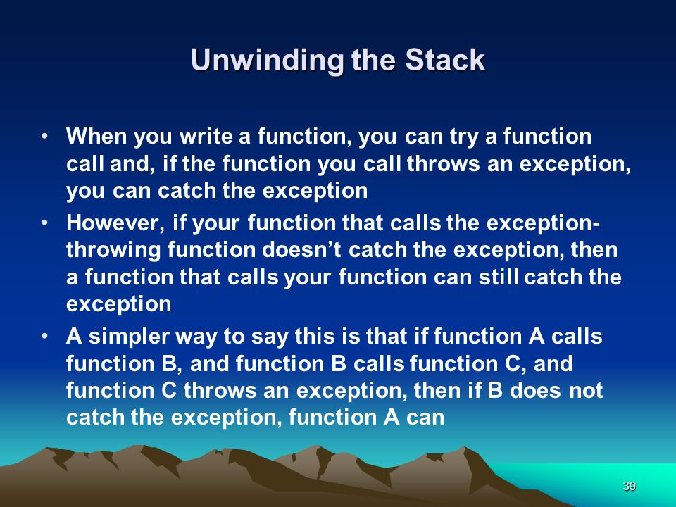 39 Unwinding the Stack When you write a function, you can try a function call and, if the function you call throws an exception, you can catch the exception However, if your function that calls the exception- throwing function doesn't catch the exception, then a function that calls your function can still catch the exception A simpler way to say this is that if function A calls function B, and function B calls function C, and function C throws an exception, then if B does not catch the exception, function A can