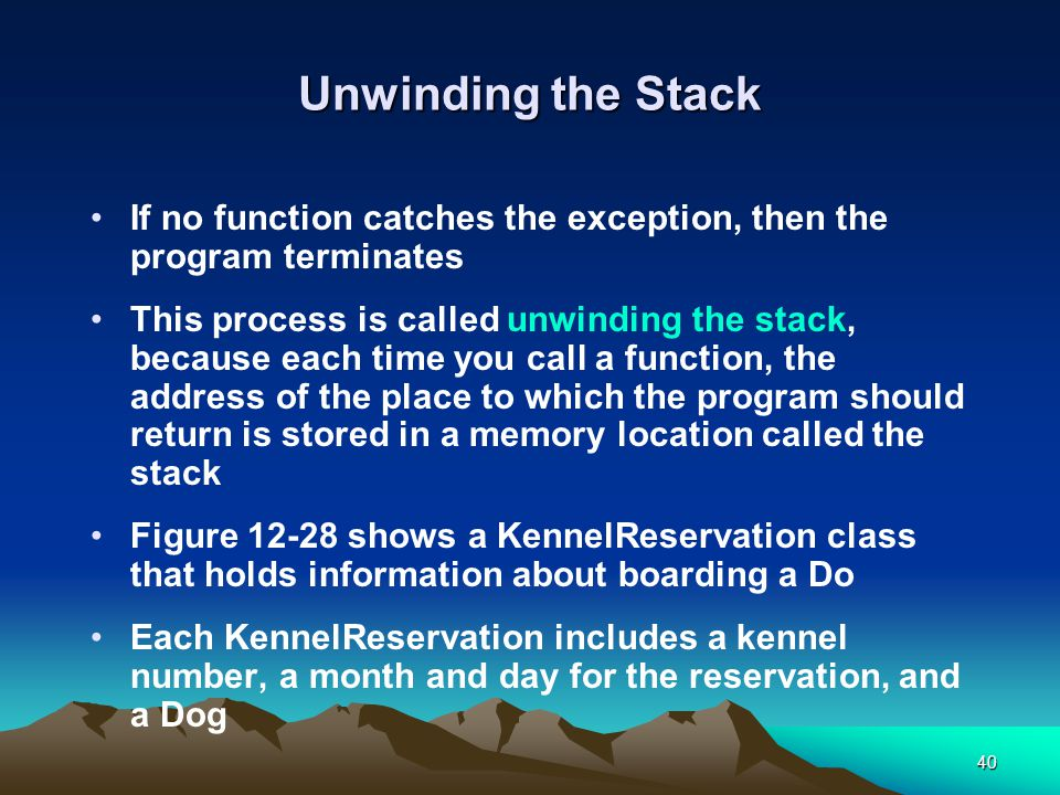 40 Unwinding the Stack If no function catches the exception, then the program terminates This process is called unwinding the stack, because each time you call a function, the address of the place to which the program should return is stored in a memory location called the stack Figure 12-28 shows a KennelReservation class that holds information about boarding a Do Each KennelReservation includes a kennel number, a month and day for the reservation, and a Dog