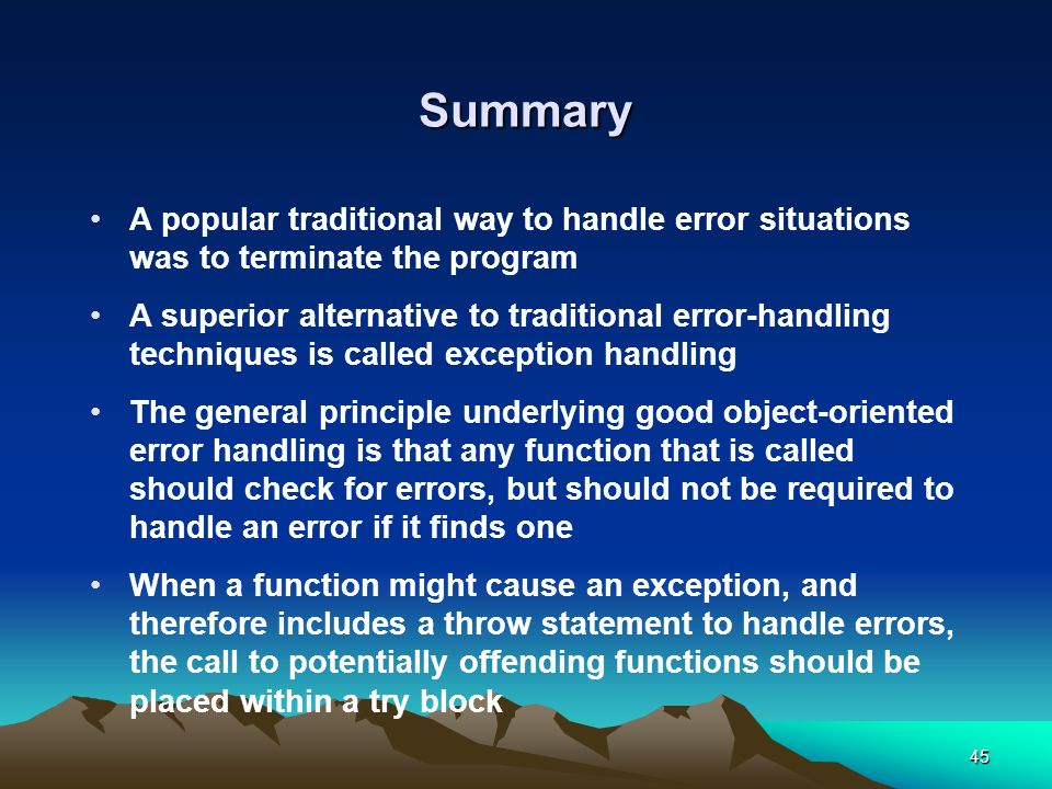 45 Summary A popular traditional way to handle error situations was to terminate the program A superior alternative to traditional error-handling techniques is called exception handling The general principle underlying good object-oriented error handling is that any function that is called should check for errors, but should not be required to handle an error if it finds one When a function might cause an exception, and therefore includes a throw statement to handle errors, the call to potentially offending functions should be placed within a try block